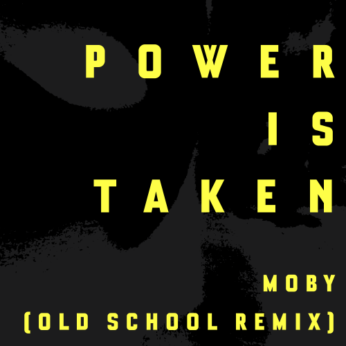 Power Is Taken (Moby's Old School Remix)